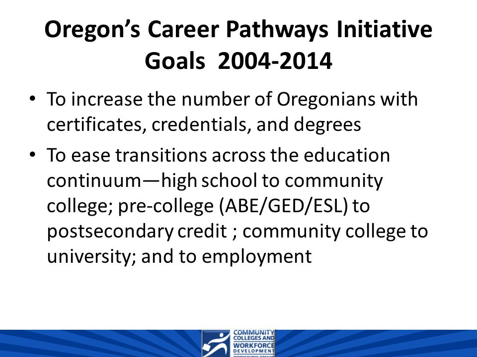 Oregon's Career Pathways Initiative Goals 2004-2014 To increase the number of Oregonians with certificates, credentials, and degrees To ease transitions across the education continuum—high school to community college; pre-college (ABE/GED/ESL) to postsecondary credit ; community college to university; and to employment