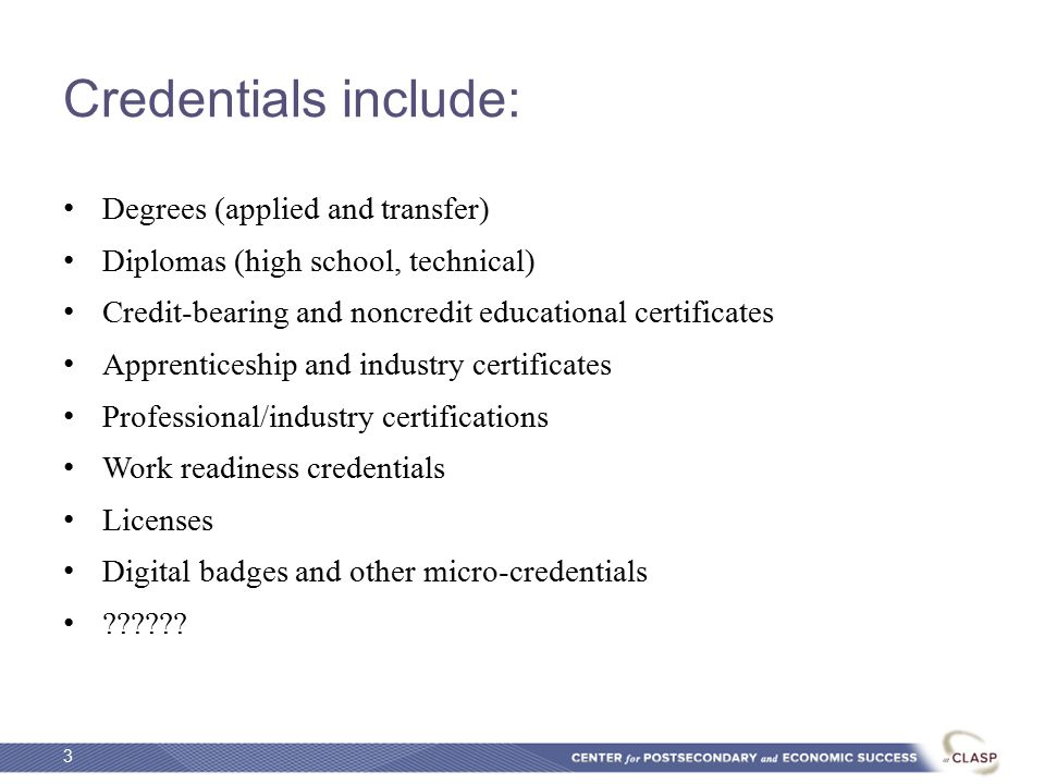 Credentials include: Degrees (applied and transfer) Diplomas (high school, technical) Credit-bearing and noncredit educational certificates Apprenticeship and industry certificates Professional/industry certifications Work readiness credentials Licenses Digital badges and other micro-credentials .