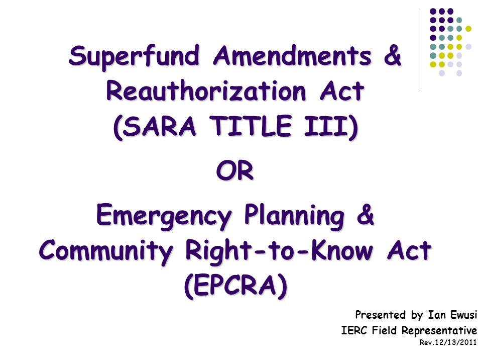 Superfund Amendments & Reauthorization Act (SARA TITLE III) OR Emergency Planning & Community Right-to-Know Act (EPCRA) Presented by Ian Ewusi IERC Field Representative Rev.12/13/2011