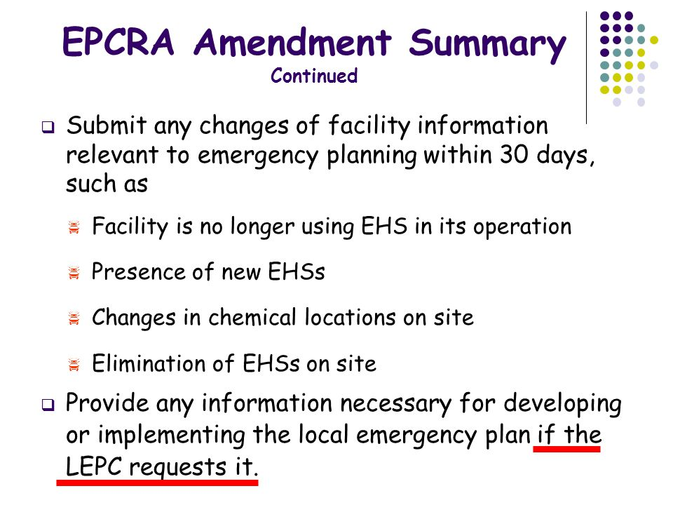  Submit any changes of facility information relevant to emergency planning within 30 days, such as  Facility is no longer using EHS in its operation  Presence of new EHSs  Changes in chemical locations on site  Elimination of EHSs on site  Provide any information necessary for developing or implementing the local emergency plan if the LEPC requests it.