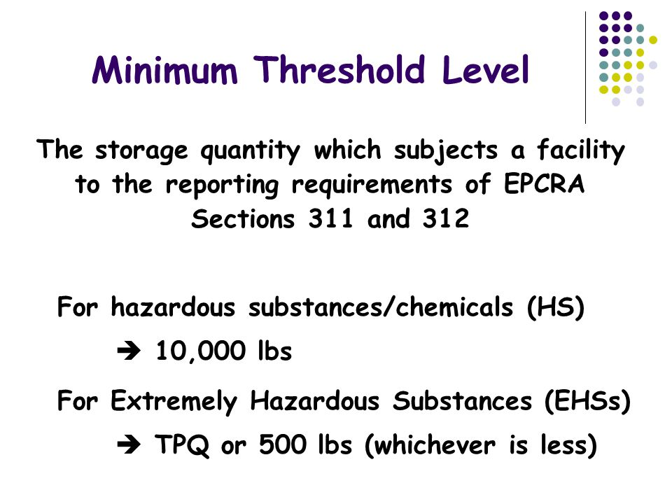 Minimum Threshold Level The storage quantity which subjects a facility to the reporting requirements of EPCRA Sections 311 and 312 For hazardous substances/chemicals (HS)  10,000 lbs For Extremely Hazardous Substances (EHSs)  TPQ or 500 lbs (whichever is less)