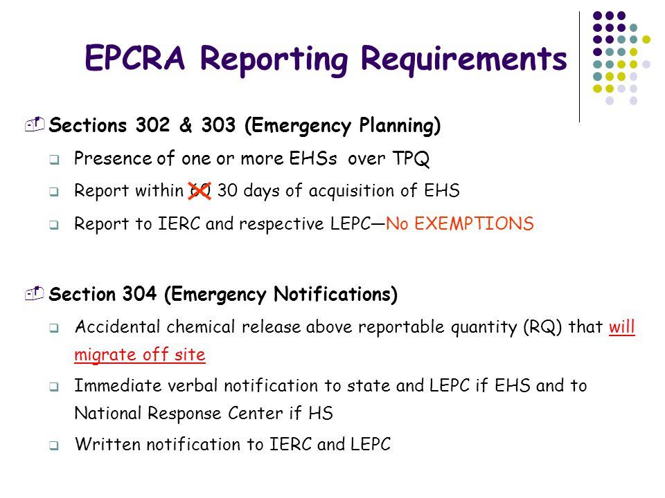 Hazardous Chemical Reporting Presence of one or more EHSs ≥ TPQ or 500 lbs (whichever is less) Presence of one or more HSs ≥ 10,000 lbs Report to IERC, LEPC and Fire Departments  Section 311 List of MSDS chemicals One-time submission (information remains unchanged) Within 90 days of receipt of new information on chemical(s)  Section 312 (Tier IIs) Annual submission (due by March 1)