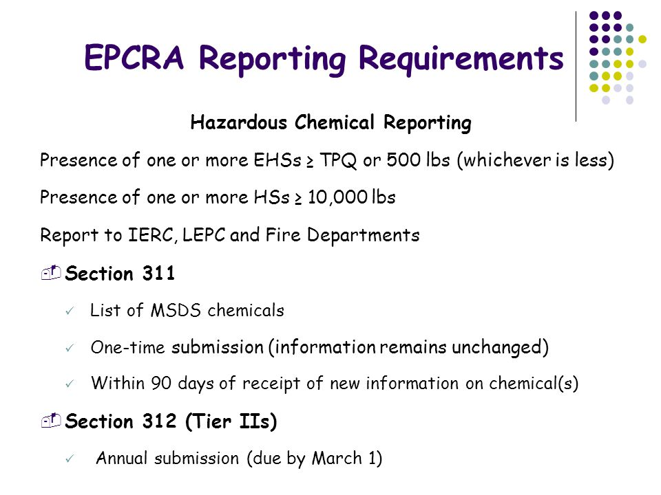Exemptions Exemptions Hazardous Chemical Reporting Sections 311 & 312  Solids—To the extent exposure does not occur under normal conditions of use (except when solid is modified and exposure can occur)  Facilities—Mining  Transportation—Substances in or being stored incident to transport  Substances—FDA-controlled; for personal/household purposes, research labs/hospitals, and routine agricultural operations