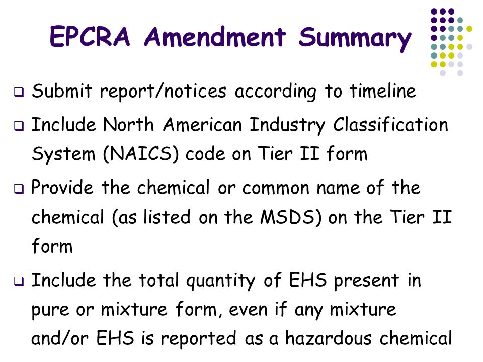 EPCRA Amendment Summary  Submit report/notices according to timeline  Include North American Industry Classification System (NAICS) code on Tier II form  Provide the chemical or common name of the chemical (as listed on the MSDS) on the Tier II form  Include the total quantity of EHS present in pure or mixture form, even if any mixture and/or EHS is reported as a hazardous chemical