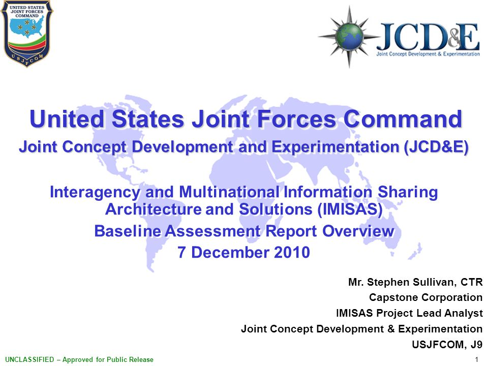 1 UNCLASSIFIED – Approved for Public Release United States Joint Forces Command United States Joint Forces Command Joint Concept Development and Experimentation (JCD&E) Interagency and Multinational Information Sharing Architecture and Solutions (IMISAS) Baseline Assessment Report Overview 7 December 2010 United States Joint Forces Command United States Joint Forces Command Joint Concept Development and Experimentation (JCD&E) Interagency and Multinational Information Sharing Architecture and Solutions (IMISAS) Baseline Assessment Report Overview 7 December 2010 Mr.