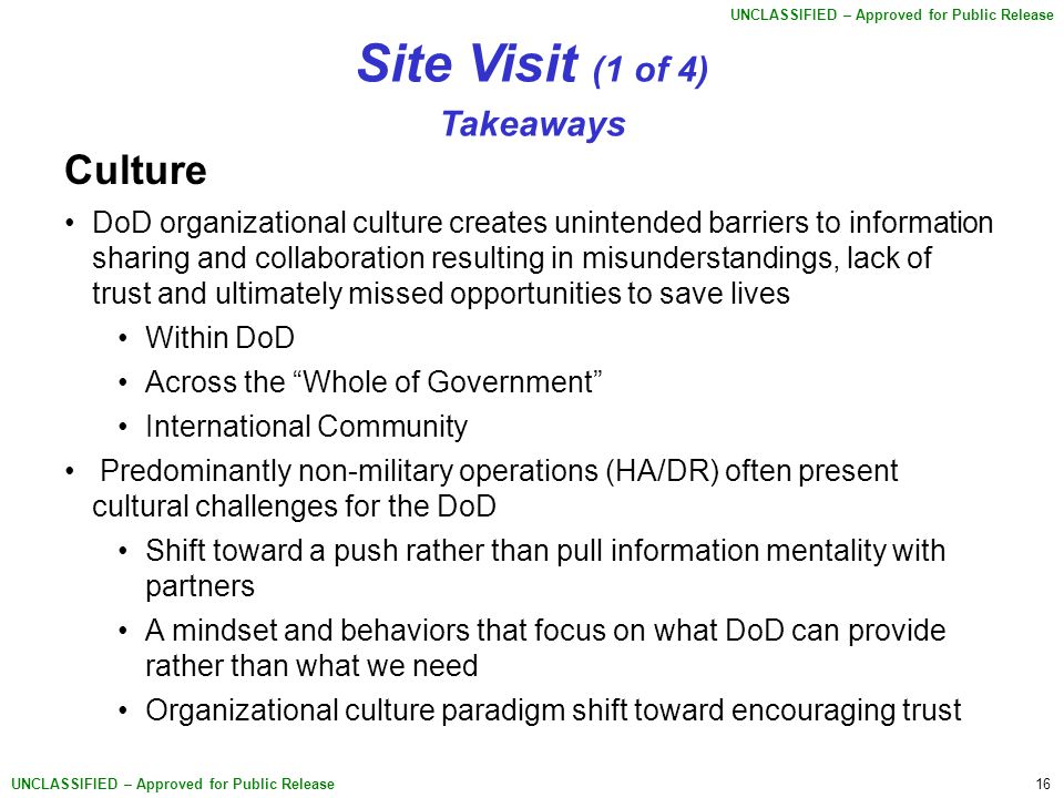 16 UNCLASSIFIED – Approved for Public Release Site Visit (1 of 4) Takeaways Culture DoD organizational culture creates unintended barriers to information sharing and collaboration resulting in misunderstandings, lack of trust and ultimately missed opportunities to save lives Within DoD Across the Whole of Government International Community Predominantly non-military operations (HA/DR) often present cultural challenges for the DoD Shift toward a push rather than pull information mentality with partners A mindset and behaviors that focus on what DoD can provide rather than what we need Organizational culture paradigm shift toward encouraging trust