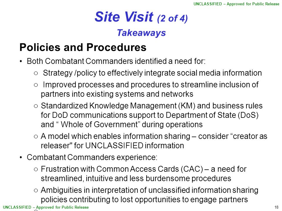 18 UNCLASSIFIED – Approved for Public Release Site Visit (2 of 4) Takeaways Policies and Procedures Both Combatant Commanders identified a need for: o Strategy /policy to effectively integrate social media information o Improved processes and procedures to streamline inclusion of partners into existing systems and networks o Standardized Knowledge Management (KM) and business rules for DoD communications support to Department of State (DoS) and Whole of Government during operations o A model which enables information sharing – consider creator as releaser for UNCLASSIFIED information Combatant Commanders experience: o Frustration with Common Access Cards (CAC) – a need for streamlined, intuitive and less burdensome procedures o Ambiguities in interpretation of unclassified information sharing policies contributing to lost opportunities to engage partners o