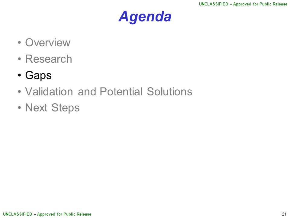 21 UNCLASSIFIED – Approved for Public Release Agenda Overview Research Gaps Validation and Potential Solutions Next Steps