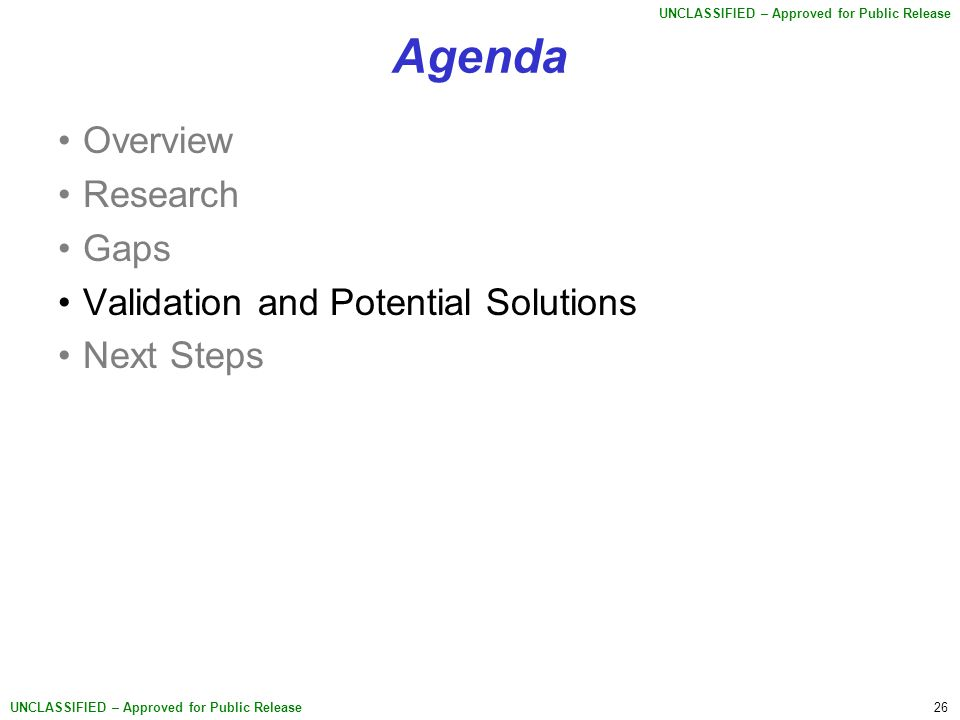 26 UNCLASSIFIED – Approved for Public Release Agenda Overview Research Gaps Validation and Potential Solutions Next Steps