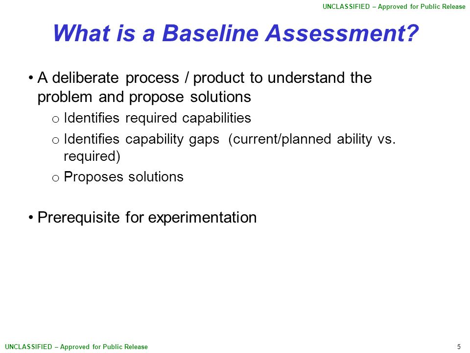 5 UNCLASSIFIED – Approved for Public Release What is a Baseline Assessment? A deliberate process / product to understand the problem and propose solut