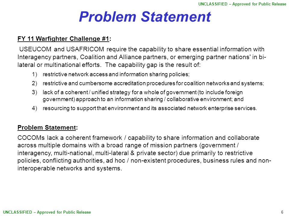 6 UNCLASSIFIED – Approved for Public Release Problem Statement FY 11 Warfighter Challenge #1: USEUCOM and USAFRICOM require the capability to share essential information with Interagency partners, Coalition and Alliance partners, or emerging partner nations in bi- lateral or multinational efforts.
