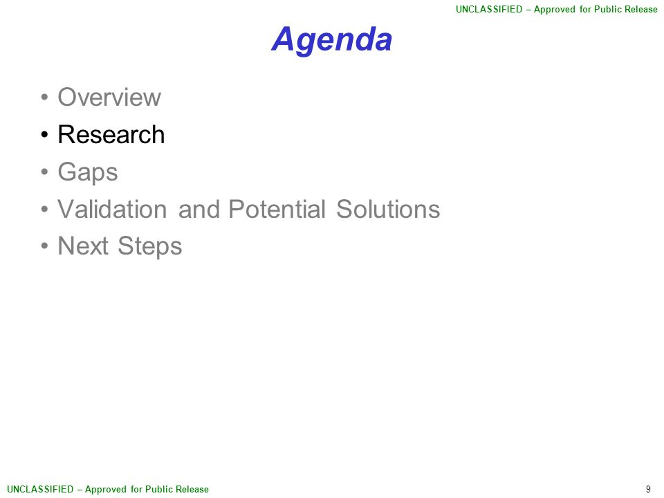 9 UNCLASSIFIED – Approved for Public Release Agenda Overview Research Gaps Validation and Potential Solutions Next Steps