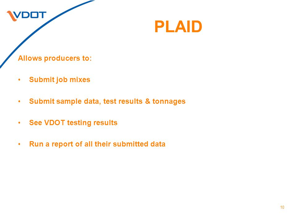 PLAID Allows producers to: Submit job mixes Submit sample data, test results & tonnages See VDOT testing results Run a report of all their submitted data 10