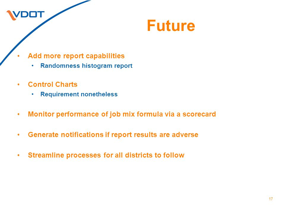 Future Add more report capabilities Randomness histogram report Control Charts Requirement nonetheless Monitor performance of job mix formula via a scorecard Generate notifications if report results are adverse Streamline processes for all districts to follow 17