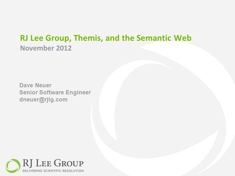 RJ Lee Group, Themis, and the Semantic Web November 2012 Dave Neuer Senior Software Engineer dneuer@rjlg.com