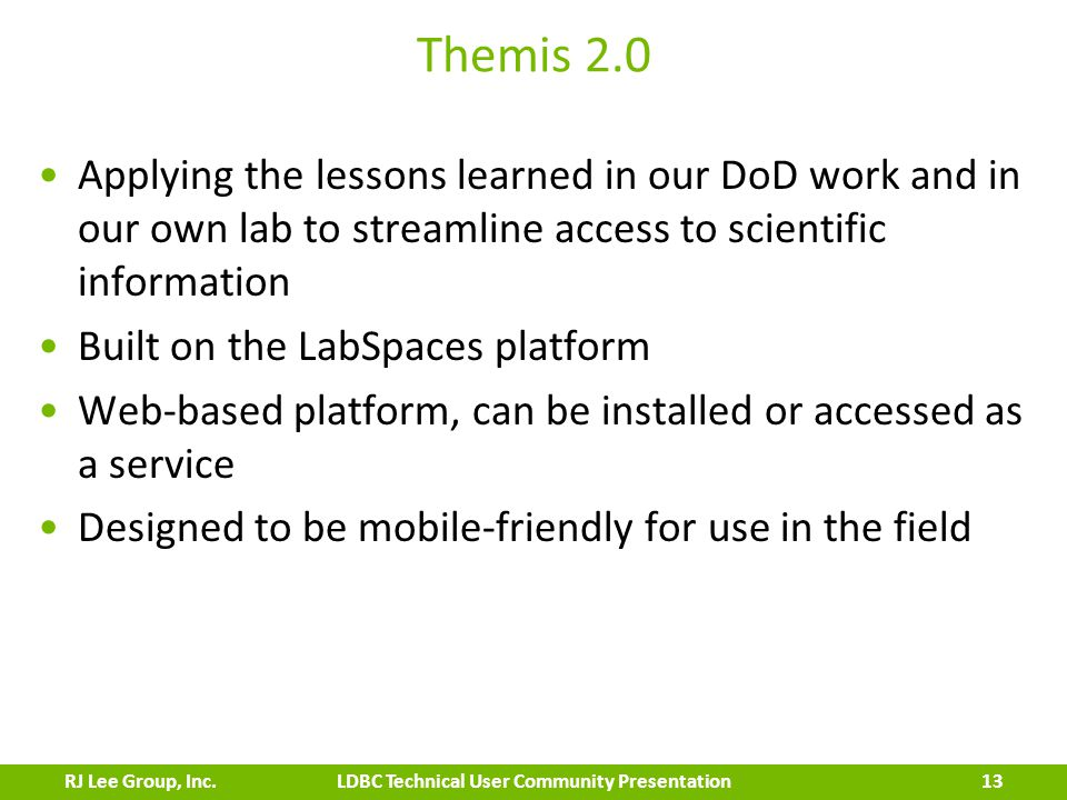 Themis 2.0 Applying the lessons learned in our DoD work and in our own lab to streamline access to scientific information Built on the LabSpaces platform Web-based platform, can be installed or accessed as a service Designed to be mobile-friendly for use in the field 13 LDBC Technical User Community PresentationRJ Lee Group, Inc.