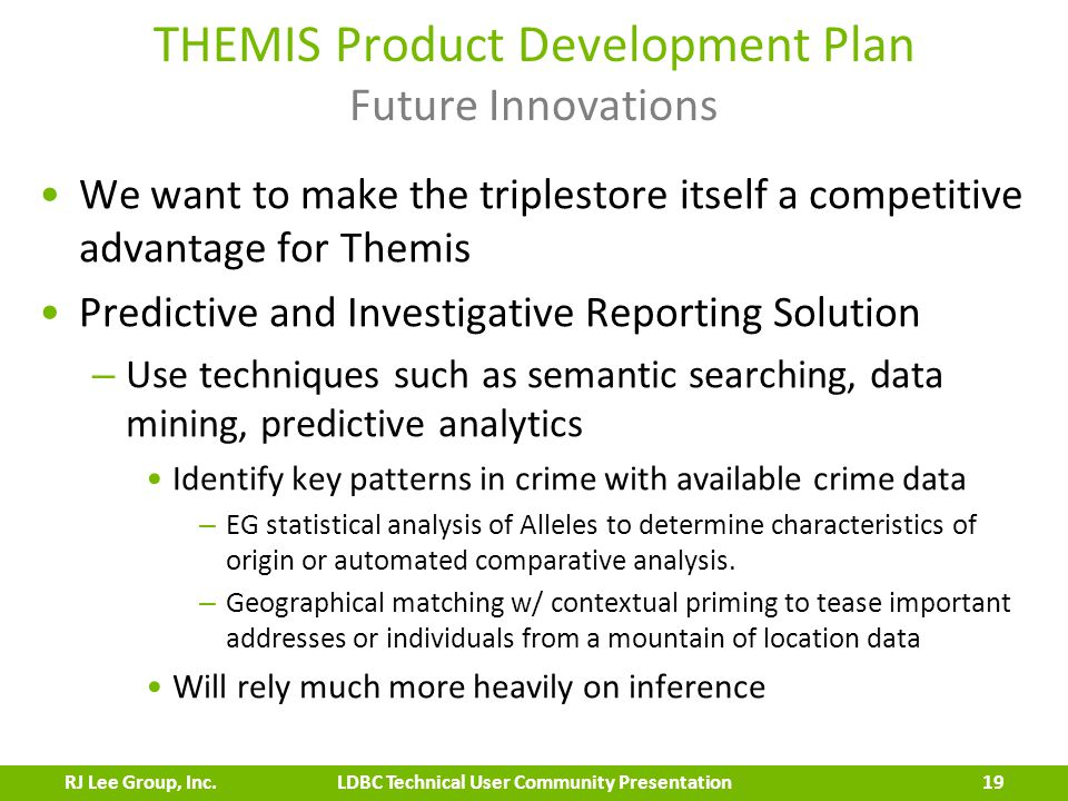 THEMIS Product Development Plan Future Innovations We want to make the triplestore itself a competitive advantage for Themis Predictive and Investigative Reporting Solution – Use techniques such as semantic searching, data mining, predictive analytics Identify key patterns in crime with available crime data – EG statistical analysis of Alleles to determine characteristics of origin or automated comparative analysis.