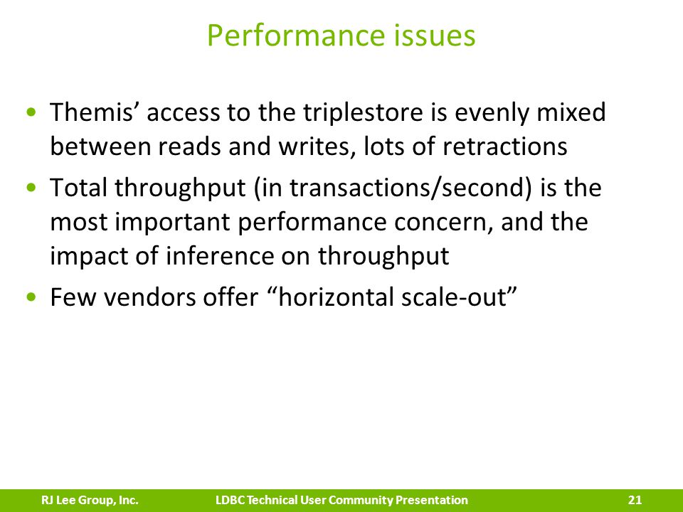 Performance issues Themis' access to the triplestore is evenly mixed between reads and writes, lots of retractions Total throughput (in transactions/second) is the most important performance concern, and the impact of inference on throughput Few vendors offer horizontal scale-out 21 LDBC Technical User Community PresentationRJ Lee Group, Inc.