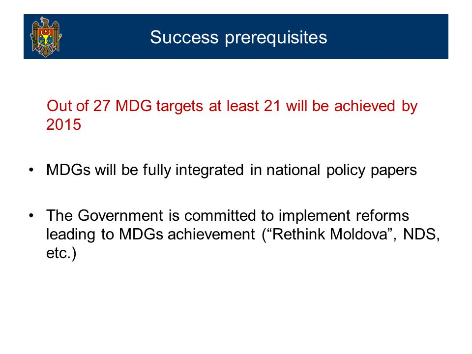 Out of 27 MDG targets at least 21 will be achieved by 2015 MDGs will be fully integrated in national policy papers The Government is committed to implement reforms leading to MDGs achievement ( Rethink Moldova , NDS, etc.) Success prerequisites