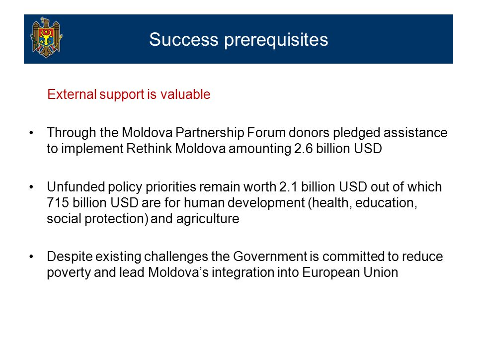 External support is valuable Through the Moldova Partnership Forum donors pledged assistance to implement Rethink Moldova amounting 2.6 billion USD Unfunded policy priorities remain worth 2.1 billion USD out of which 715 billion USD are for human development (health, education, social protection) and agriculture Despite existing challenges the Government is committed to reduce poverty and lead Moldova's integration into European Union Success prerequisites