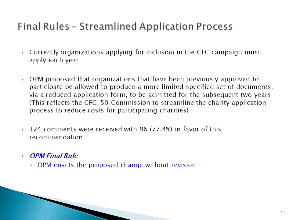  Currently organizations applying for inclusion in the CFC campaign must apply each year  OPM proposed that organizations that have been previously approved to participate be allowed to produce a more limited specified set of documents, via a reduced application form, to be admitted for the subsequent two years (This reflects the CFC-50 Commission to streamline the charity application process to reduce costs for participating charities)  124 comments were received with 96 (77.4%) in favor of this recommendation  OPM Final Rule: ◦ OPM enacts the proposed change without revision 14