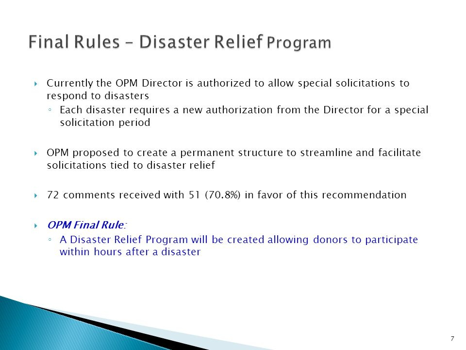  Currently the OPM Director is authorized to allow special solicitations to respond to disasters ◦ Each disaster requires a new authorization from the Director for a special solicitation period  OPM proposed to create a permanent structure to streamline and facilitate solicitations tied to disaster relief  72 comments received with 51 (70.8%) in favor of this recommendation  OPM Final Rule: ◦ A Disaster Relief Program will be created allowing donors to participate within hours after a disaster 7
