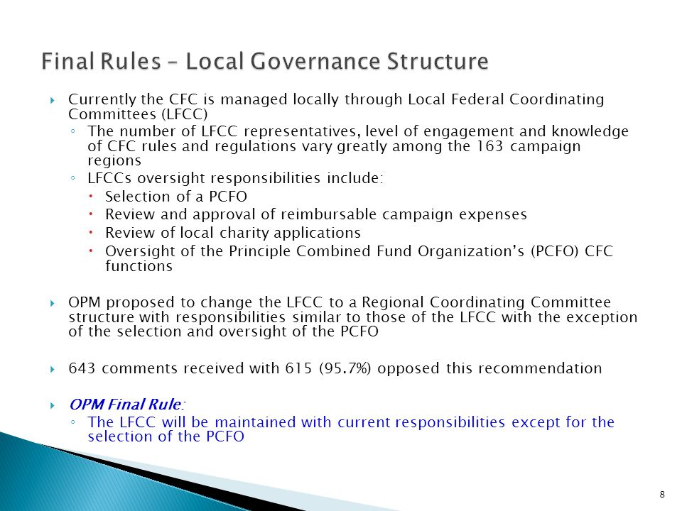  Currently the CFC is managed locally through Local Federal Coordinating Committees (LFCC) ◦ The number of LFCC representatives, level of engagement and knowledge of CFC rules and regulations vary greatly among the 163 campaign regions ◦ LFCCs oversight responsibilities include:  Selection of a PCFO  Review and approval of reimbursable campaign expenses  Review of local charity applications  Oversight of the Principle Combined Fund Organization's (PCFO) CFC functions  OPM proposed to change the LFCC to a Regional Coordinating Committee structure with responsibilities similar to those of the LFCC with the exception of the selection and oversight of the PCFO  643 comments received with 615 (95.7%) opposed this recommendation  OPM Final Rule: ◦ The LFCC will be maintained with current responsibilities except for the selection of the PCFO 8