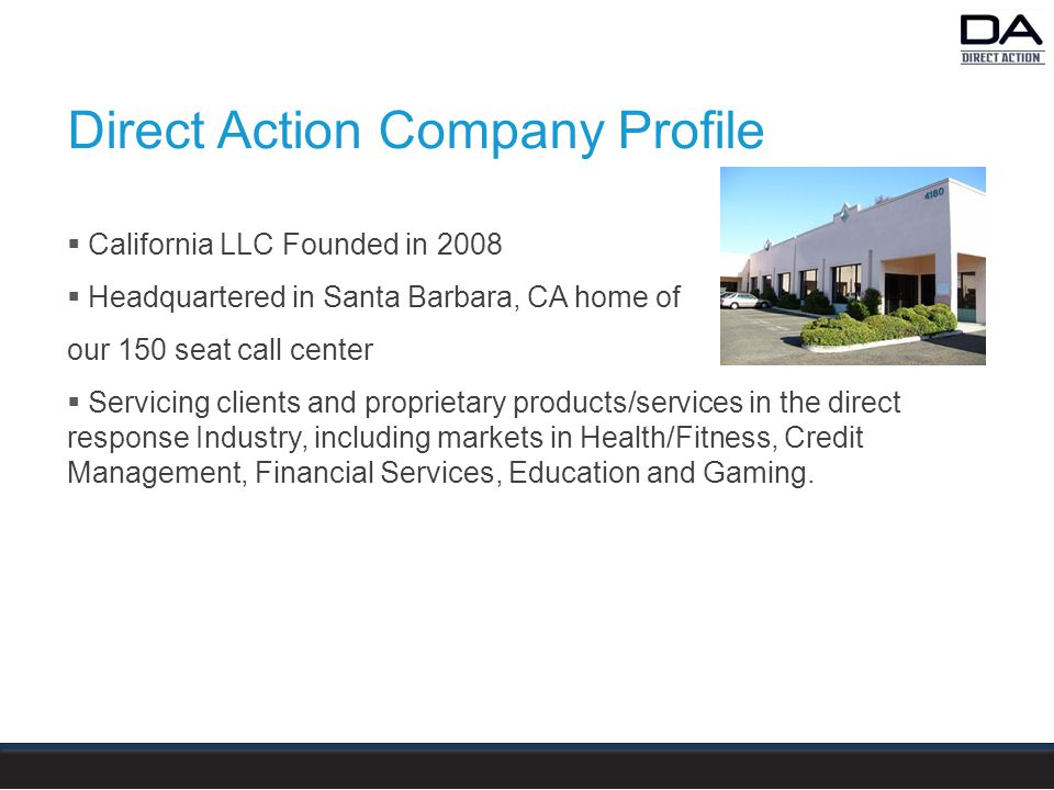 Direct Action Company Profile  California LLC Founded in 2008  Headquartered in Santa Barbara, CA home of our 150 seat call center  Servicing clients and proprietary products/services in the direct response Industry, including markets in Health/Fitness, Credit Management, Financial Services, Education and Gaming.
