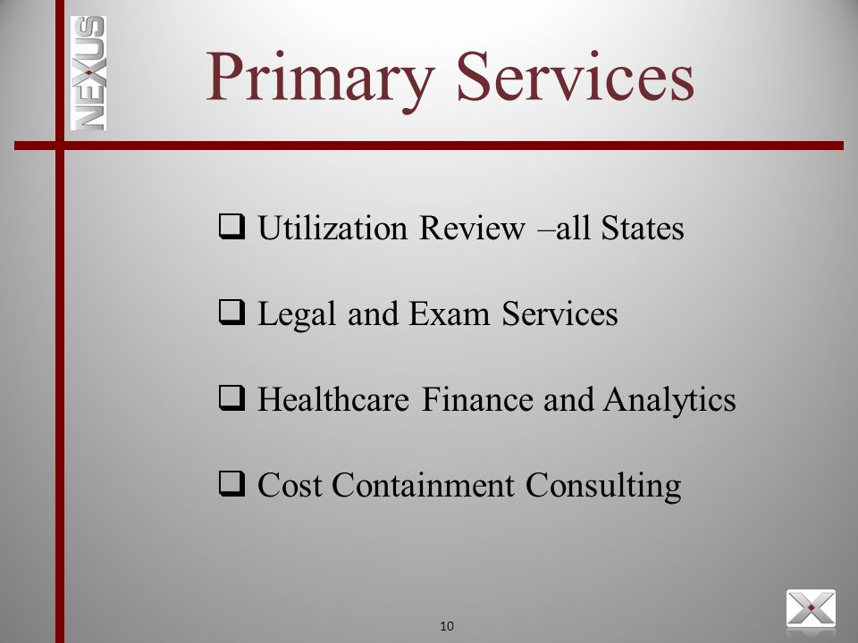 10 Primary Services  Utilization Review –all States  Legal and Exam Services  Healthcare Finance and Analytics  Cost Containment Consulting