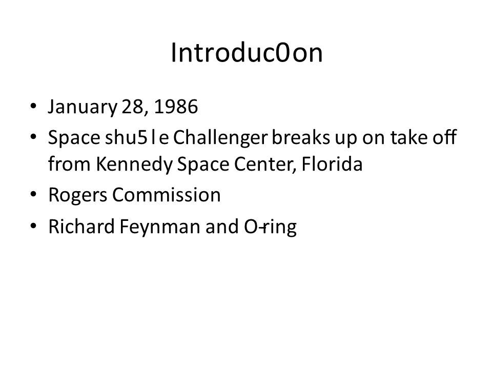 Introduc0on January 28, 1986 Space shu5le Challenger breaks up on take off from Kennedy Space Center, Florida Rogers Commission Richard Feynman and O-­‐ring
