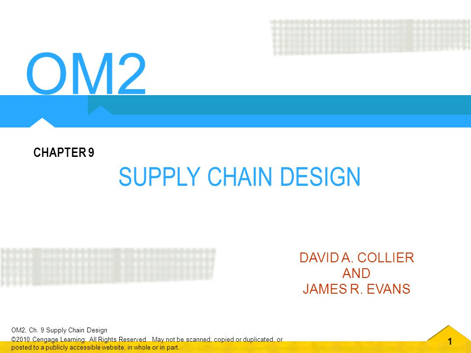 1 OM2, Ch. 9 Supply Chain Design ©2010 Cengage Learning. All Rights Reserved. May not be scanned, copied or duplicated, or posted to a publicly access