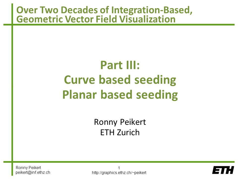 Ronny Peikert peikert@inf.ethz.ch Over Two Decades of Integration-Based, Geometric Vector Field Visualization Part III: Curve based seeding Planar based seeding Ronny Peikert ETH Zurich 1 http://graphics.ethz.ch/~peikert