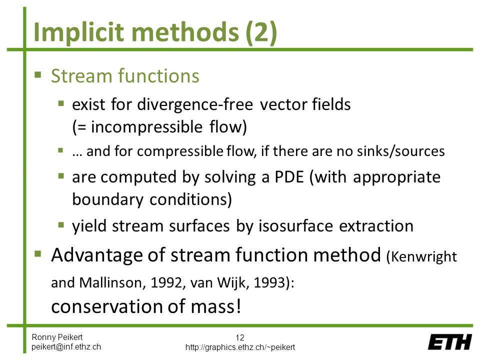 Ronny Peikert peikert@inf.ethz.ch Implicit methods (2)  Stream functions  exist for divergence-free vector fields (= incompressible flow)  … and for compressible flow, if there are no sinks/sources  are computed by solving a PDE (with appropriate boundary conditions)  yield stream surfaces by isosurface extraction  Advantage of stream function method (Kenwright and Mallinson, 1992, van Wijk, 1993): conservation of mass.