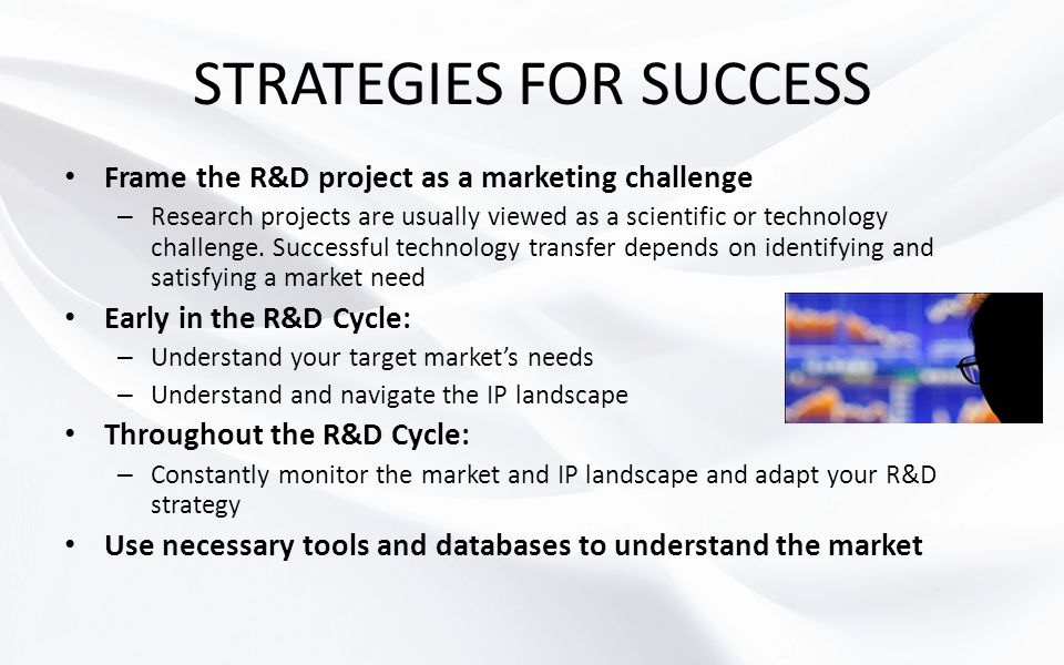 STRATEGIES FOR SUCCESS Frame the R&D project as a marketing challenge – Research projects are usually viewed as a scientific or technology challenge.