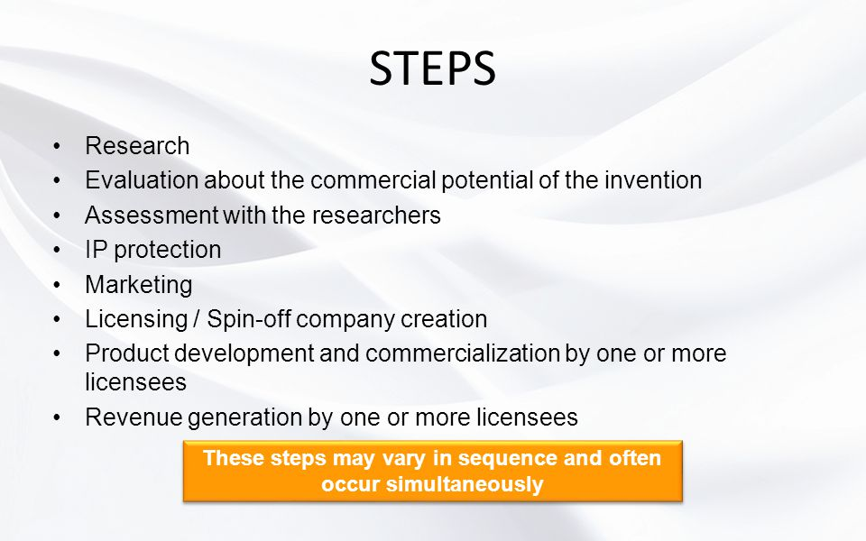 STEPS Research Evaluation about the commercial potential of the invention Assessment with the researchers IP protection Marketing Licensing / Spin-off