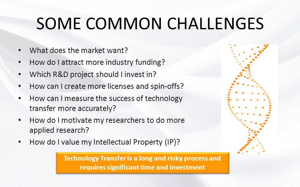 SOME COMMON CHALLENGES What does the market want? How do I attract more industry funding? Which R&D project should I invest in? How can I create more