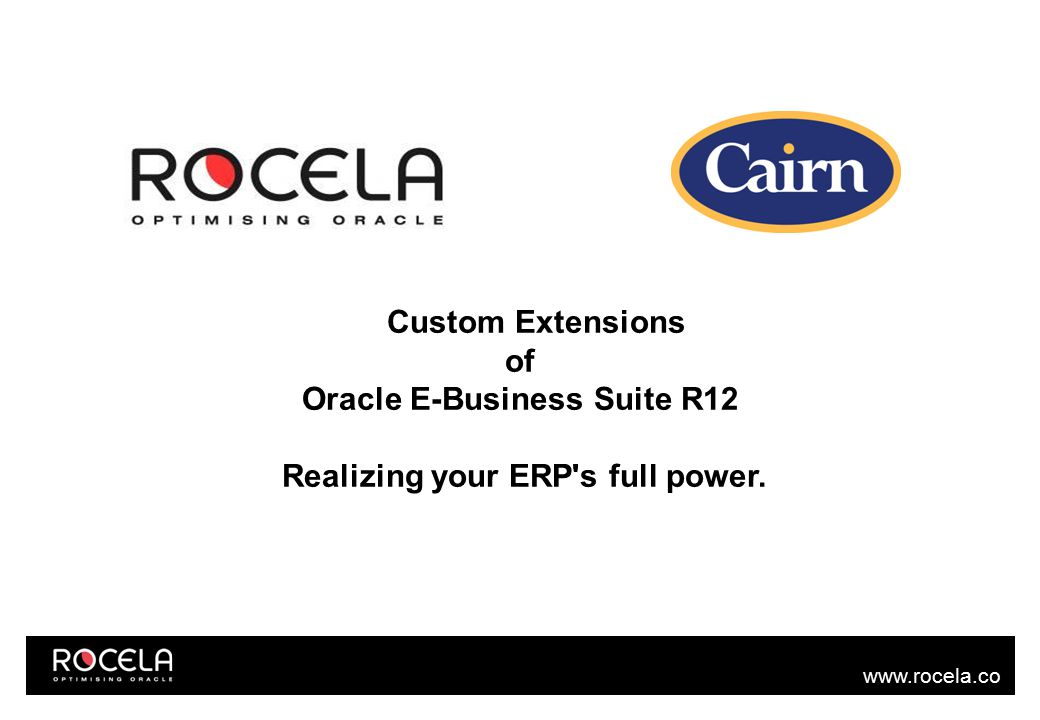 www.rocela.co m Tools to build extensions OAF (Oracle Applications Framework) Oracle APEX (Application Express) Oracle ADF (Application Development Framework) Oracle E-Business Suite SDK for Java Reference – support.oracle.com white paper : 1435894.1 (Upgrading your Customizations to Oracle E-Business Suite Release 12.1)
