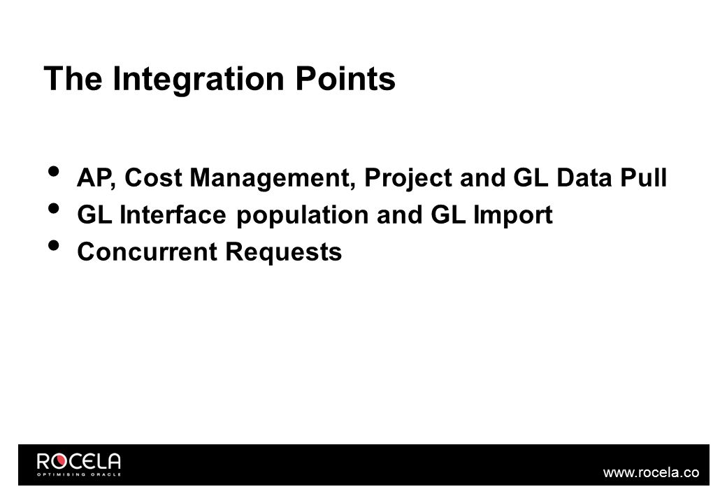www.rocela.co m The Integration Points AP, Cost Management, Project and GL Data Pull GL Interface population and GL Import Concurrent Requests