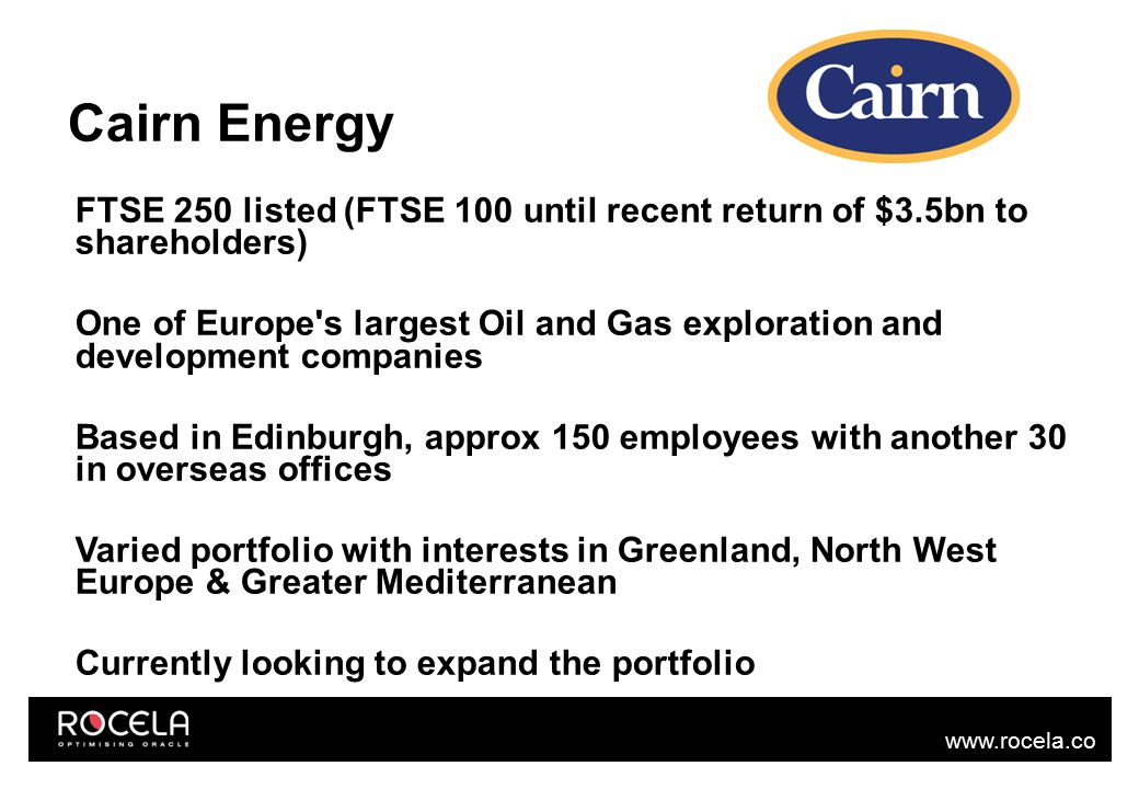 www.rocela.co m Cairn Energy Recently upgraded E Business Suite to R12.1.3 from 11.5.10.2 Ebusiness: Payables/Purchasing/Projects/GL/HR modules Team of 4: Oracle SDM, 3 analysts.