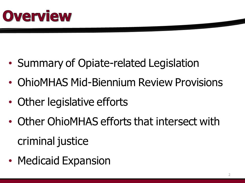 Summary of Opiate-related Legislation OhioMHAS Mid-Biennium Review Provisions Other legislative efforts Other OhioMHAS efforts that intersect with criminal justice Medicaid Expansion 2