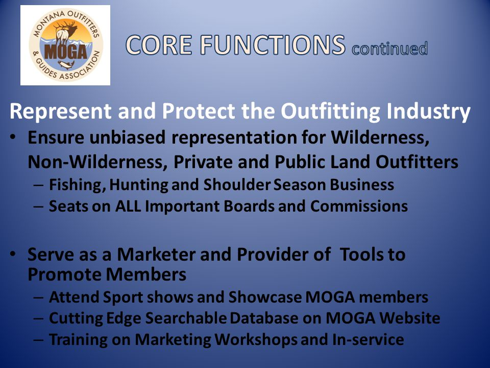 Represent and Protect the Outfitting Industry Ensure unbiased representation for Wilderness, Non-Wilderness, Private and Public Land Outfitters – Fishing, Hunting and Shoulder Season Business – Seats on ALL Important Boards and Commissions Serve as a Marketer and Provider of Tools to Promote Members – Attend Sport shows and Showcase MOGA members – Cutting Edge Searchable Database on MOGA Website – Training on Marketing Workshops and In-service
