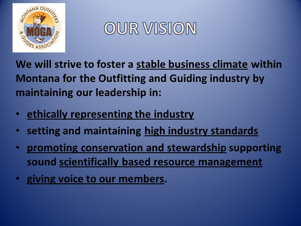 We will strive to foster a stable business climate within Montana for the Outfitting and Guiding industry by maintaining our leadership in: ethically representing the industry setting and maintaining high industry standards promoting conservation and stewardship supporting sound scientifically based resource management giving voice to our members.