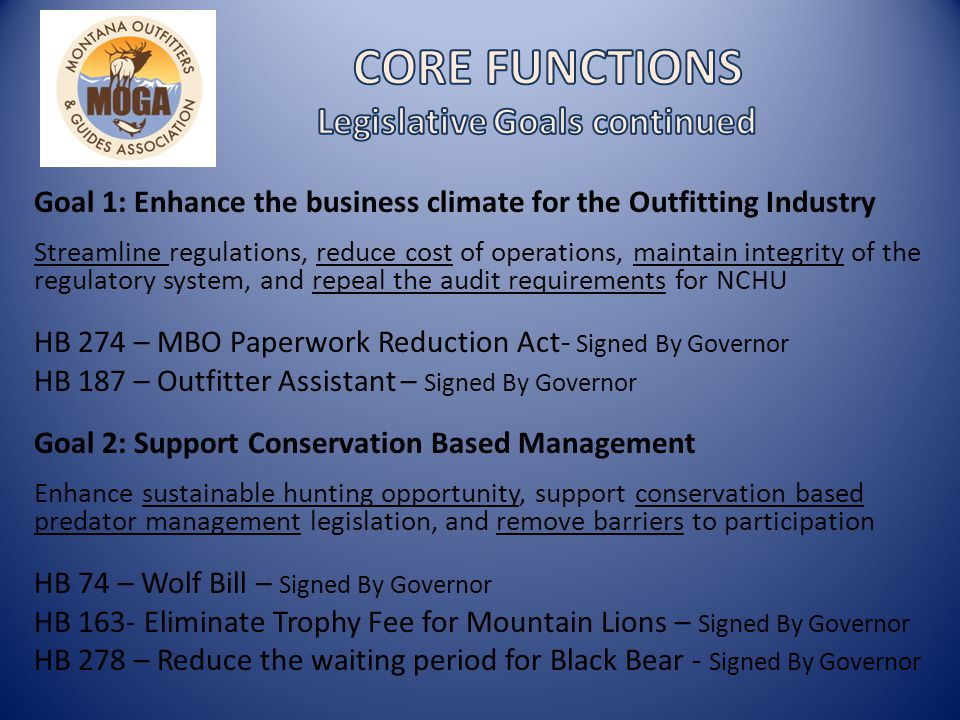 Goal 1: Enhance the business climate for the Outfitting Industry Streamline regulations, reduce cost of operations, maintain integrity of the regulatory system, and repeal the audit requirements for NCHU HB 274 – MBO Paperwork Reduction Act- Signed By Governor HB 187 – Outfitter Assistant – Signed By Governor Goal 2: Support Conservation Based Management Enhance sustainable hunting opportunity, support conservation based predator management legislation, and remove barriers to participation HB 74 – Wolf Bill – Signed By Governor HB 163- Eliminate Trophy Fee for Mountain Lions – Signed By Governor HB 278 – Reduce the waiting period for Black Bear - Signed By Governor