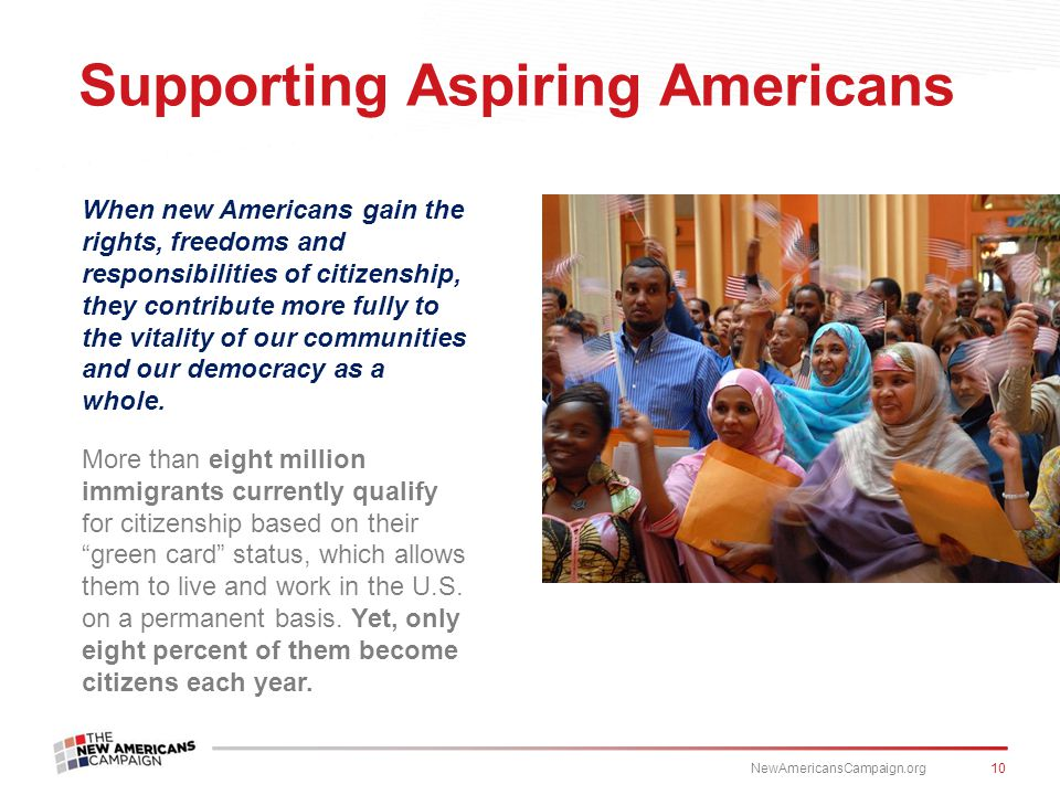 When new Americans gain the rights, freedoms and responsibilities of citizenship, they contribute more fully to the vitality of our communities and our democracy as a whole.