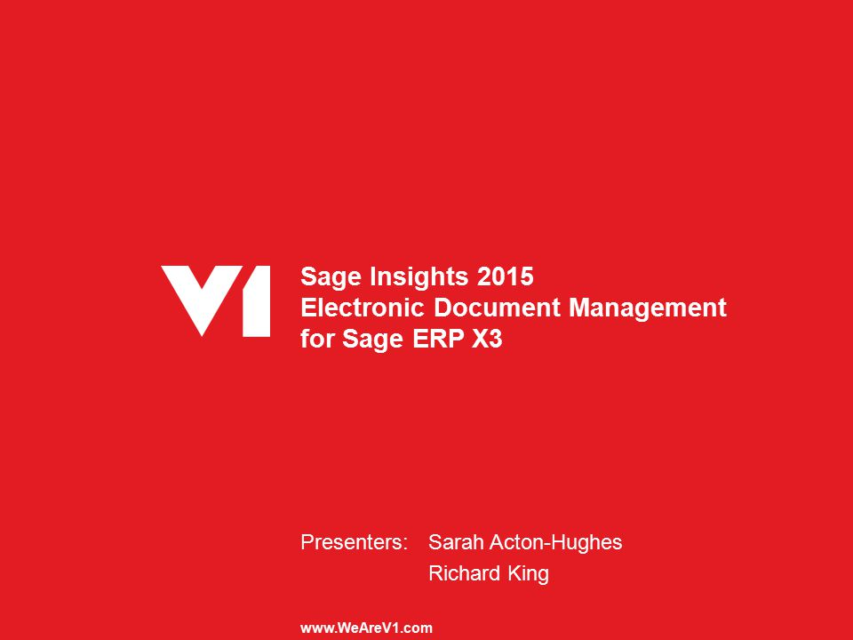 Sage Insights 2015 Electronic Document Management for Sage ERP X3 Presenters:Sarah Acton-Hughes Richard King www.WeAreV1.com