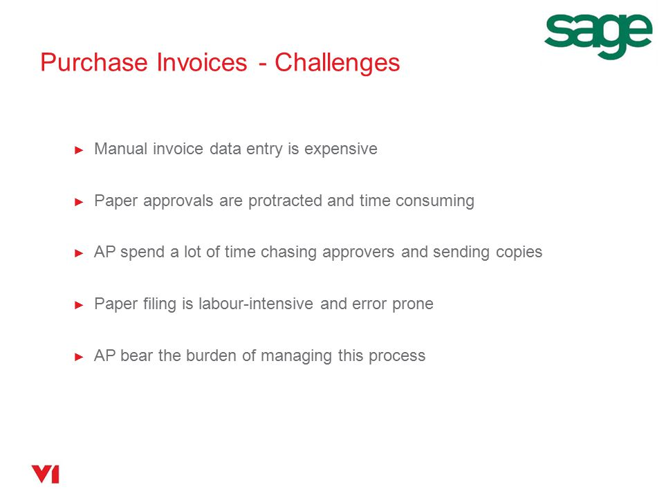 ► Manual invoice data entry is expensive ► Paper approvals are protracted and time consuming ► AP spend a lot of time chasing approvers and sending copies ► Paper filing is labour-intensive and error prone ► AP bear the burden of managing this process Purchase Invoices - Challenges