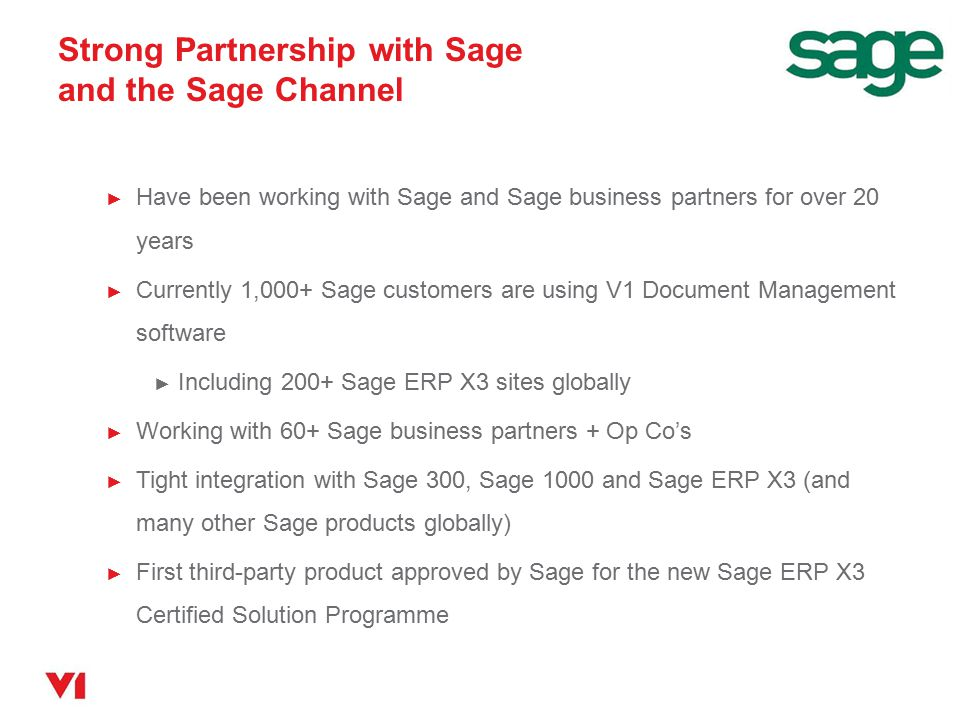 Strong Partnership with Sage and the Sage Channel ► Have been working with Sage and Sage business partners for over 20 years ► Currently 1,000+ Sage c
