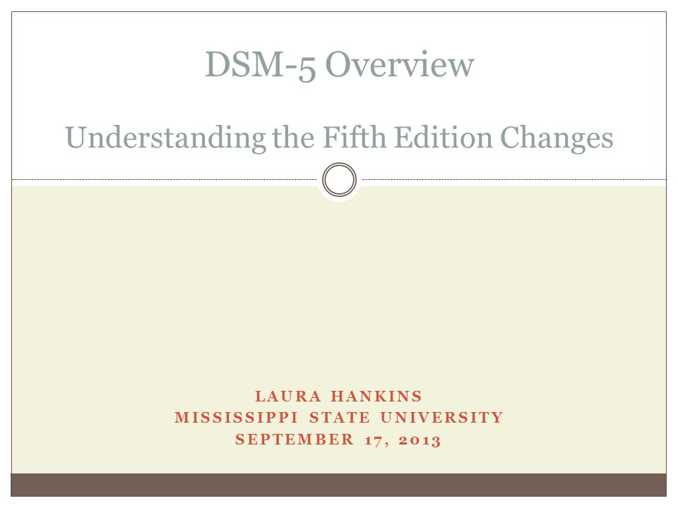 LAURA HANKINS MISSISSIPPI STATE UNIVERSITY SEPTEMBER 17, 2013 DSM-5 Overview Understanding the Fifth Edition Changes