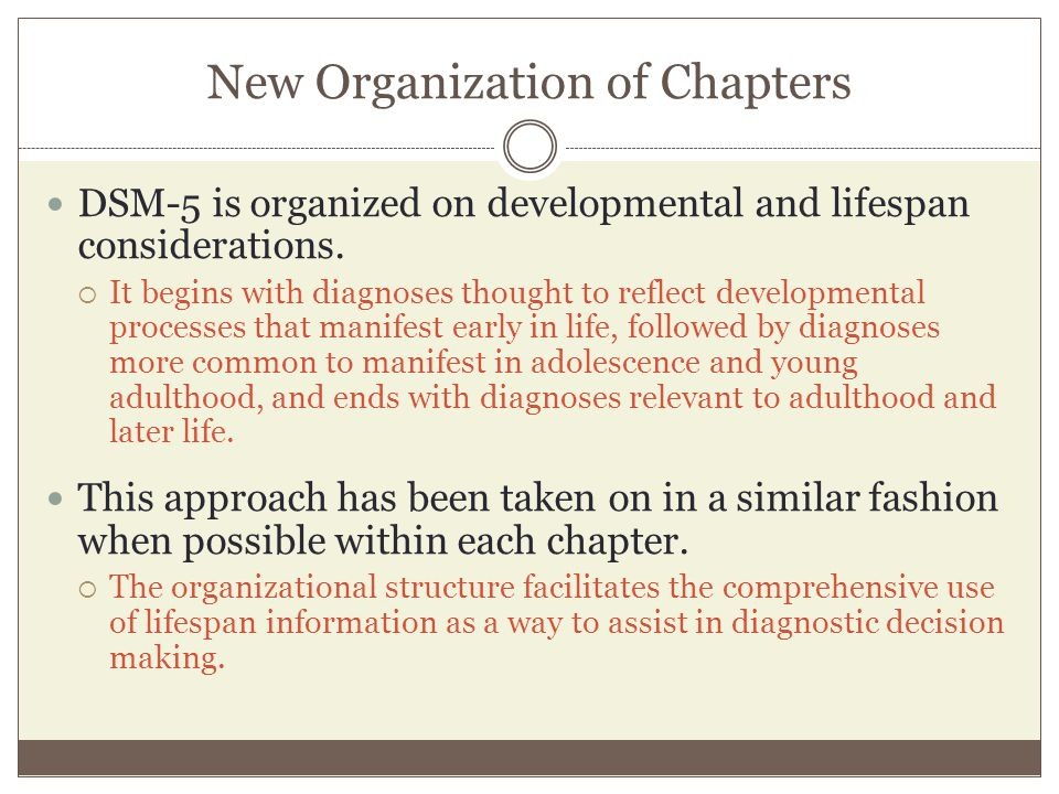 New Organization of Chapters DSM-5 is organized on developmental and lifespan considerations.  It begins with diagnoses thought to reflect developmen