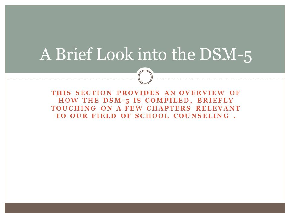 THIS SECTION PROVIDES AN OVERVIEW OF HOW THE DSM-5 IS COMPILED, BRIEFLY TOUCHING ON A FEW CHAPTERS RELEVANT TO OUR FIELD OF SCHOOL COUNSELING. A Brief
